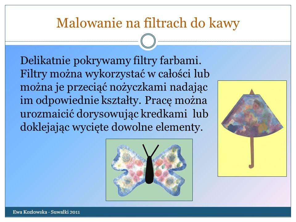 Malowanie na filtrach do kawy Ewa Kozłowska - Suwałki 2011 Delikatnie pokrywamy filtry farbami. Filtry można wykorzystać w całości lub można je przeci