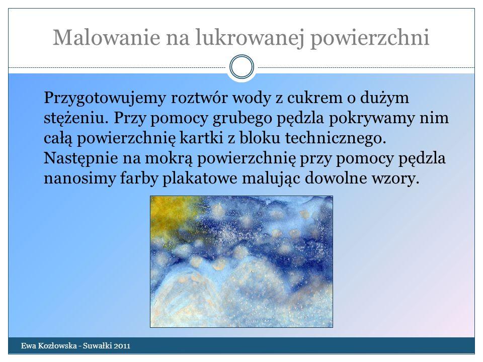 Malowanie na lukrowanej powierzchni Ewa Kozłowska - Suwałki 2011 Przygotowujemy roztwór wody z cukrem o dużym stężeniu. Przy pomocy grubego pędzla pok