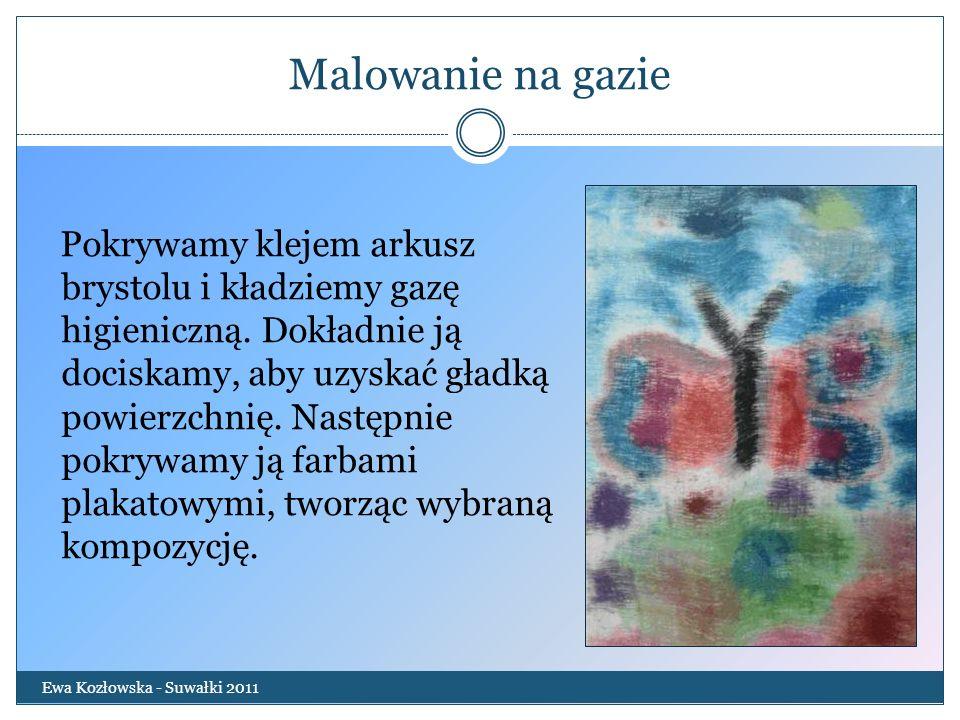 Malowanie na gazie Ewa Kozłowska - Suwałki 2011 Pokrywamy klejem arkusz brystolu i kładziemy gazę higieniczną. Dokładnie ją dociskamy, aby uzyskać gła