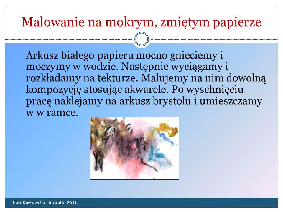 Malowanie na mokrym, zmiętym papierze Ewa Kozłowska - Suwałki 2011 Arkusz białego papieru mocno gnieciemy i moczymy w wodzie. Następnie wyciągamy i ro
