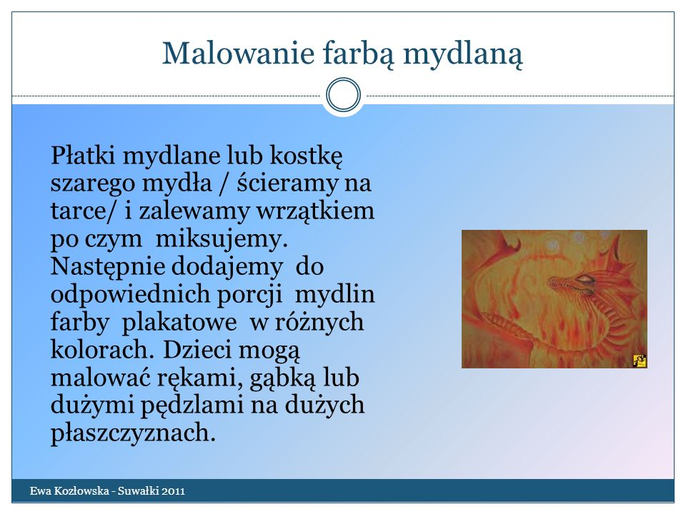 Malowanie farbą mydlaną Ewa Kozłowska - Suwałki 2011 Płatki mydlane lub kostkę szarego mydła / ścieramy na tarce/ i zalewamy wrzątkiem po czym miksuje