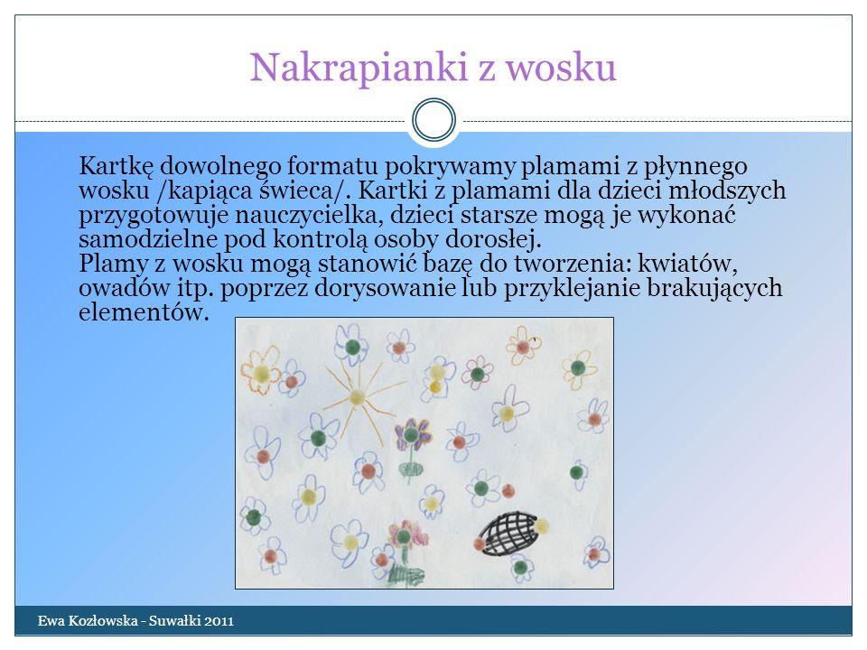 Nakrapianki z wosku Ewa Kozłowska - Suwałki 2011 Kartkę dowolnego formatu pokrywamy plamami z płynnego wosku /kapiąca świeca/. Kartki z plamami dla dz