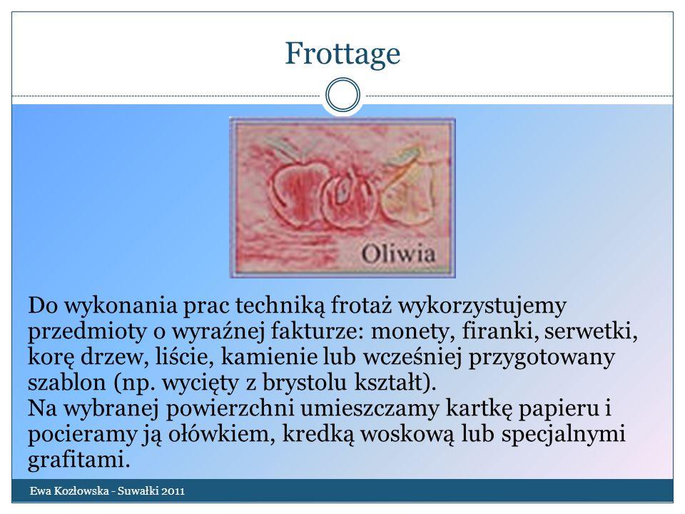 Frottage Ewa Kozłowska - Suwałki 2011 Do wykonania prac techniką frotaż wykorzystujemy przedmioty o wyraźnej fakturze: monety, firanki, serwetki, korę