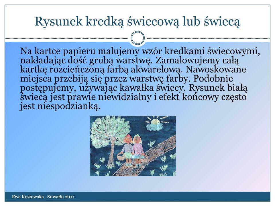 Rysunek kredką świecową lub świecą Ewa Kozłowska - Suwałki 2011 Na kartce papieru malujemy wzór kredkami świecowymi, nakładając dość grubą warstwę. Za