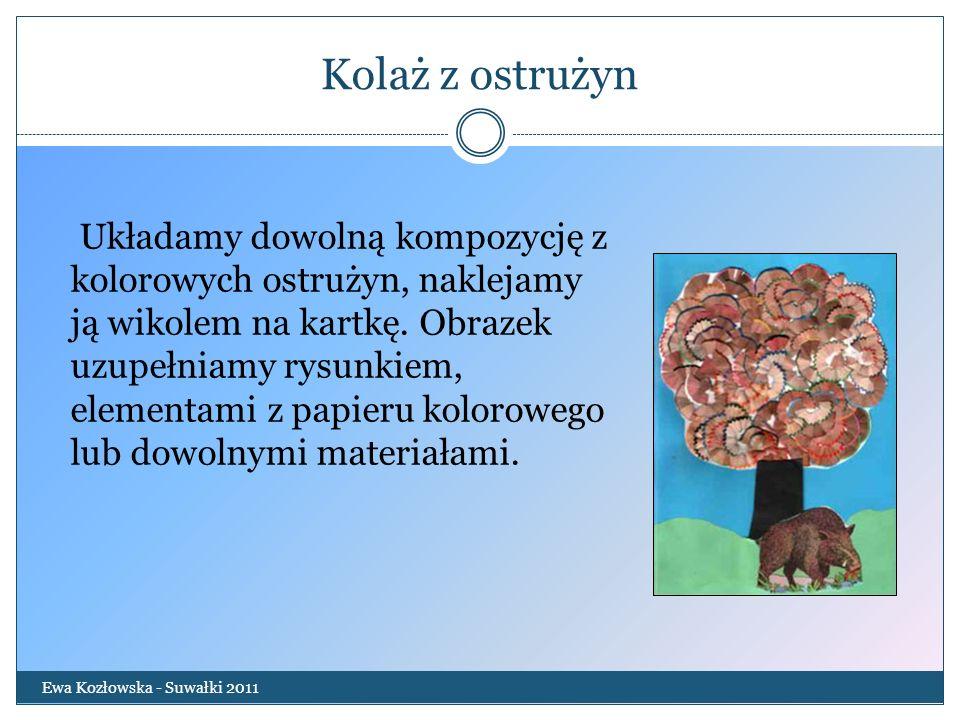 Kolaż z ostrużyn Ewa Kozłowska - Suwałki 2011 Układamy dowolną kompozycję z kolorowych ostrużyn, naklejamy ją wikolem na kartkę. Obrazek uzupełniamy r