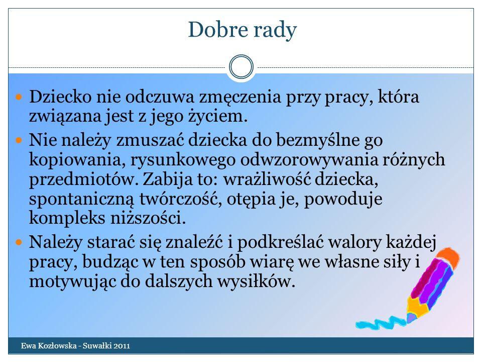 Dobre rady Ewa Kozłowska - Suwałki 2011 Dziecko nie odczuwa zmęczenia przy pracy, która związana jest z jego życiem. Nie należy zmuszać dziecka do bez