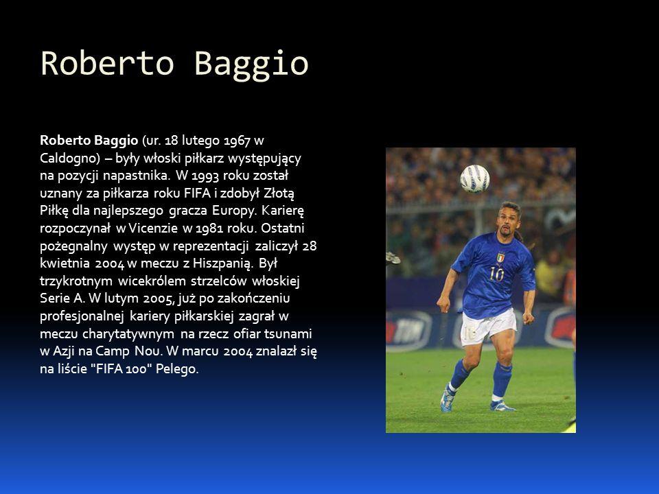 Roberto Baggio Roberto Baggio (ur. 18 lutego 1967 w Caldogno) – były włoski piłkarz występujący na pozycji napastnika. W 1993 roku został uznany za pi