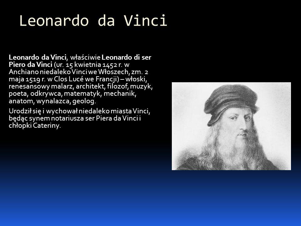 Leonardo da Vinci Leonardo da Vinci, właściwie Leonardo di ser Piero da Vinci (ur. 15 kwietnia 1452 r. w Anchiano niedaleko Vinci we Włoszech, zm. 2 m