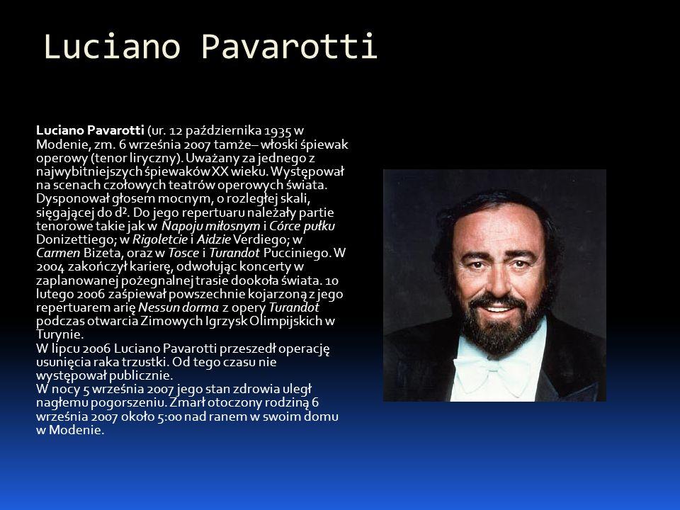 Luciano Pavarotti Luciano Pavarotti (ur. 12 października 1935 w Modenie, zm. 6 września 2007 tamże– włoski śpiewak operowy (tenor liryczny). Uważany z