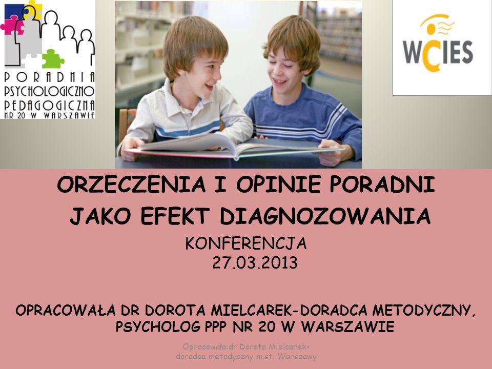 PODSTAWY PRAWNE WYDAWANIA OPINII PRZEZ PORADNIE Rozporządzenie ministra edukacji narodowej z dnia 1 lutego 2013 w sprawie szczegółowych zasad działania publicznych poradni psychologiczno-pedagogicznych w tym publicznych poradni specjalistycznych w &3.1 mówi: Efektem diagnozowania dzieci i młodzieży jest w szczególności: – wydawanie opinii – wydawanie orzeczenia o potrzebie :kształcenia specjalnego, zajęć rewalidacyjno-wychowawczych, indywidualnego obowiązkowego rocznego przygotowania przedszkolnego lub indywidualnego nauczania dzieci i młodzieży, opinii o WWRDZ – objęcia dzieci i młodzieży i rodziców bezpośrednią pomocą psychologiczno-pedagogiczną – wspomaganie nauczycieli w zakresie pracy z dziećmi i młodzieżą oraz rodzicami Opracowała:dr Dorota Mielcarek- doradca metodyczny m.st.