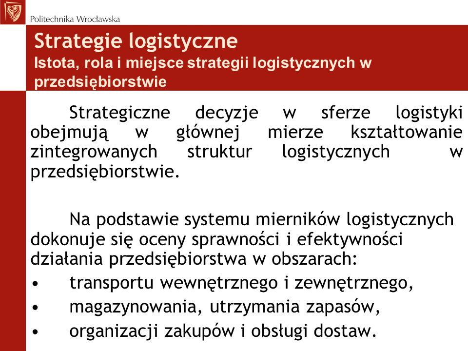 Strategie logistyczne Istota, rola i miejsce strategii logistycznych w przedsiębiorstwie Strategiczne decyzje w sferze logistyki obejmują w głównej mi