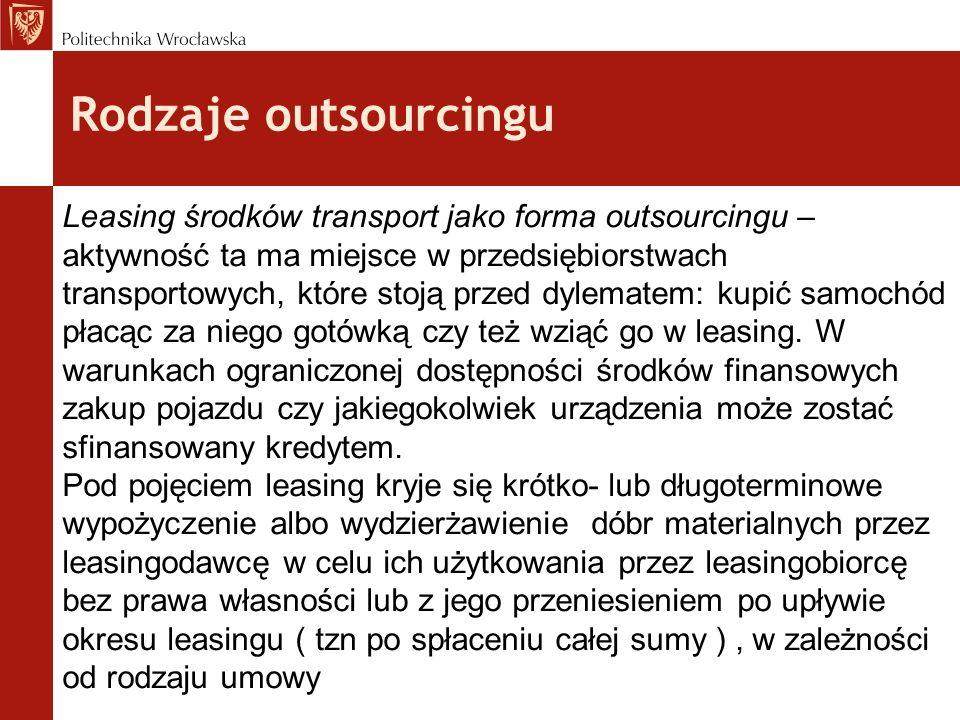 Rodzaje outsourcingu Leasing środków transport jako forma outsourcingu – aktywność ta ma miejsce w przedsiębiorstwach transportowych, które stoją prze