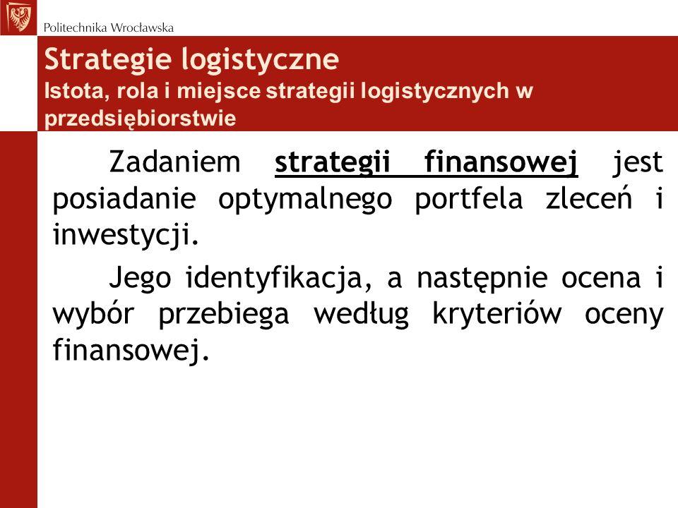 Strategie logistyczne Istota, rola i miejsce strategii logistycznych w przedsiębiorstwie strategii finansowej Zadaniem strategii finansowej jest posia