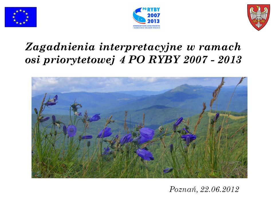 Zagadnienia interpretacyjne w ramach osi priorytetowej 4 PO RYBY 2007 - 2013 Poznań, 22.06.2012