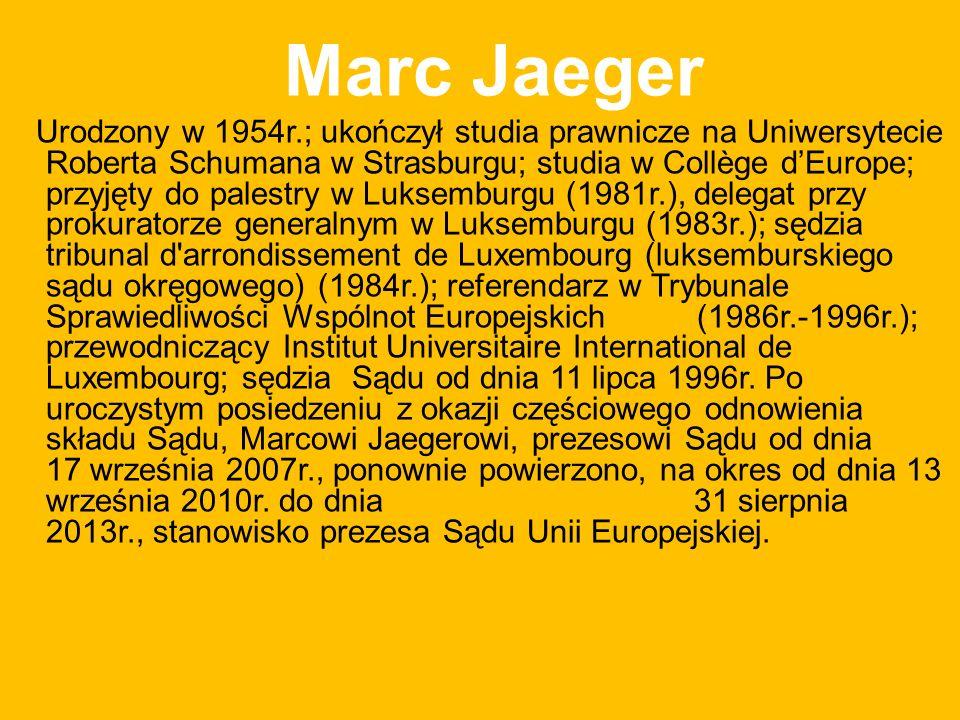 Marc Jaeger Urodzony w 1954r.; ukończył studia prawnicze na Uniwersytecie Roberta Schumana w Strasburgu; studia w Collège dEurope; przyjęty do palestry w Luksemburgu (1981r.), delegat przy prokuratorze generalnym w Luksemburgu (1983r.); sędzia tribunal d arrondissement de Luxembourg (luksemburskiego sądu okręgowego) (1984r.); referendarz w Trybunale Sprawiedliwości Wspólnot Europejskich (1986r.-1996r.); przewodniczący Institut Universitaire International de Luxembourg; sędzia Sądu od dnia 11 lipca 1996r.