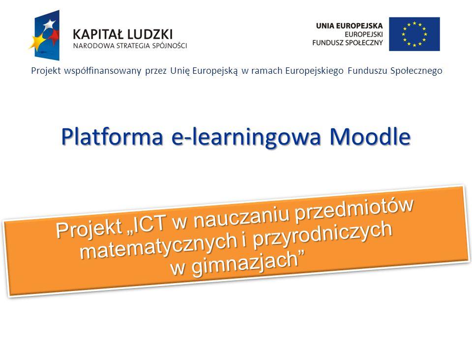 Projekt ICT w nauczaniu przedmiotów matematycznych i przyrodniczych w gimnazjach Projekt współfinansowany przez Unię Europejską w ramach Europejskiego Funduszu Społecznego Platforma e-learningowa Moodle