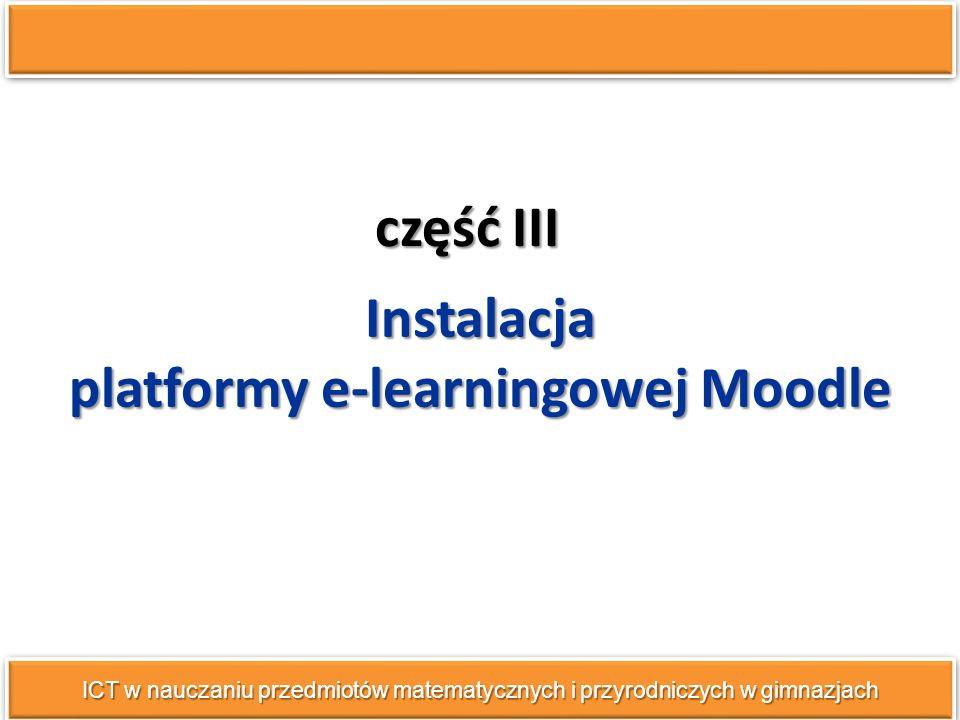 część III ICT w nauczaniu przedmiotów matematycznych i przyrodniczych w gimnazjach Instalacja platformy e-learningowej Moodle