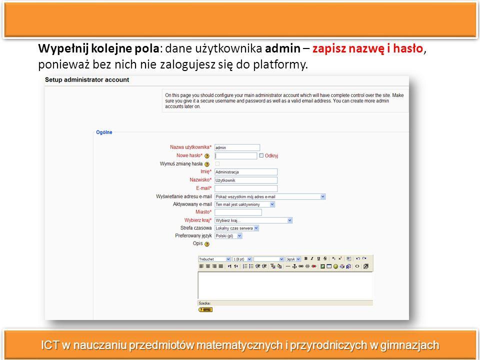 ICT w nauczaniu przedmiotów matematycznych i przyrodniczych w gimnazjach Wypełnij kolejne pola: dane użytkownika admin – zapisz nazwę i hasło, ponieważ bez nich nie zalogujesz się do platformy.