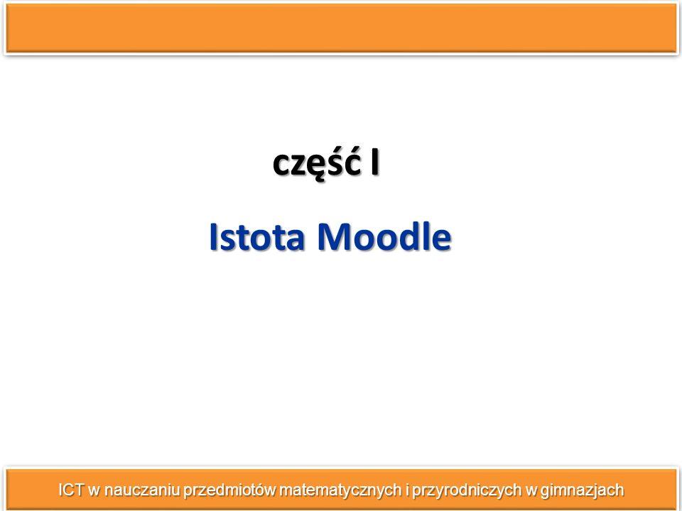 część I ICT w nauczaniu przedmiotów matematycznych i przyrodniczych w gimnazjach Istota Moodle