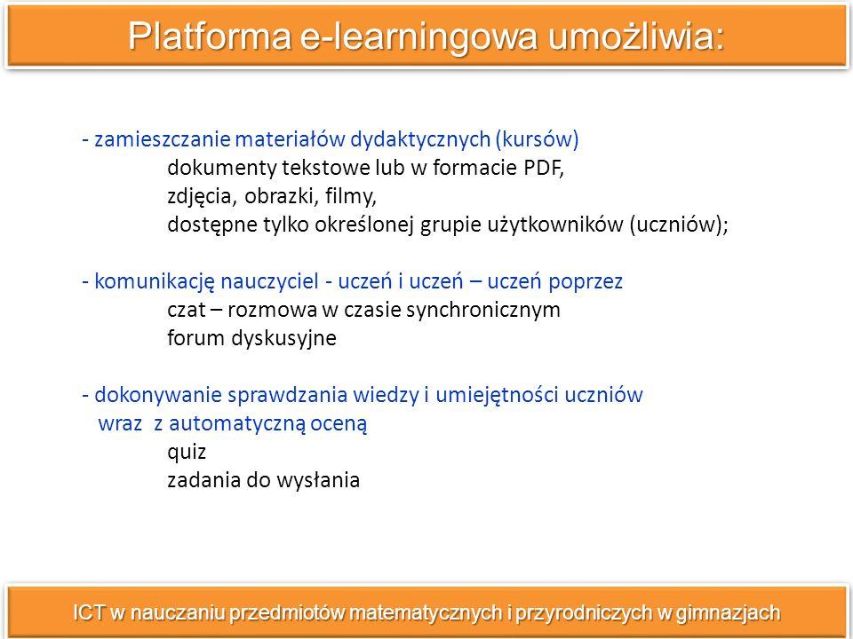 - zamieszczanie materiałów dydaktycznych (kursów) dokumenty tekstowe lub w formacie PDF, zdjęcia, obrazki, filmy, dostępne tylko określonej grupie użytkowników (uczniów); - komunikację nauczyciel - uczeń i uczeń – uczeń poprzez czat – rozmowa w czasie synchronicznym forum dyskusyjne - dokonywanie sprawdzania wiedzy i umiejętności uczniów wraz z automatyczną oceną quiz zadania do wysłania Platforma e-learningowa umożliwia: ICT w nauczaniu przedmiotów matematycznych i przyrodniczych w gimnazjach