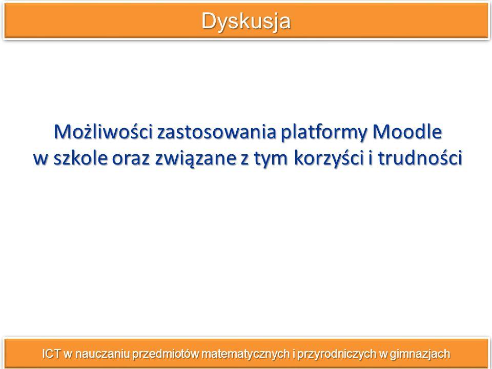 Możliwości zastosowania platformy Moodle w szkole oraz związane z tym korzyści i trudności DyskusjaDyskusja ICT w nauczaniu przedmiotów matematycznych i przyrodniczych w gimnazjach
