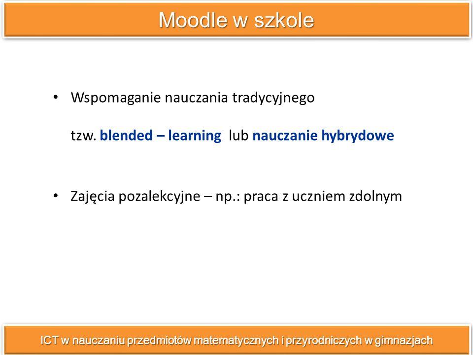 Moodle w szkole ICT w nauczaniu przedmiotów matematycznych i przyrodniczych w gimnazjach Wspomaganie nauczania tradycyjnego tzw.
