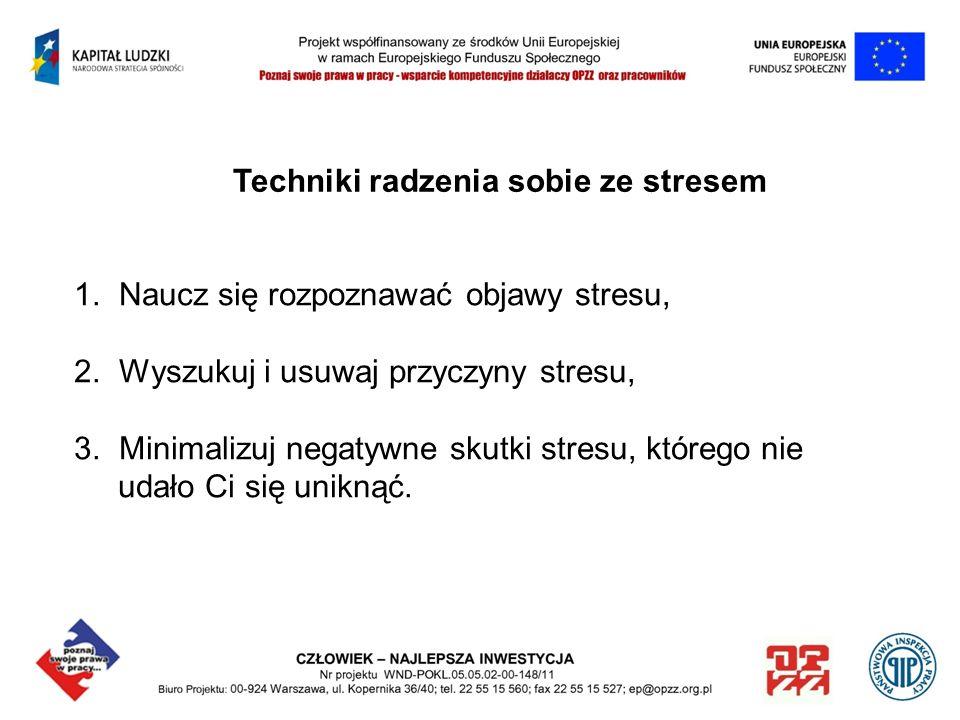 Techniki radzenia sobie ze stresem 1. Naucz się rozpoznawać objawy stresu, 2. Wyszukuj i usuwaj przyczyny stresu, 3. Minimalizuj negatywne skutki stre