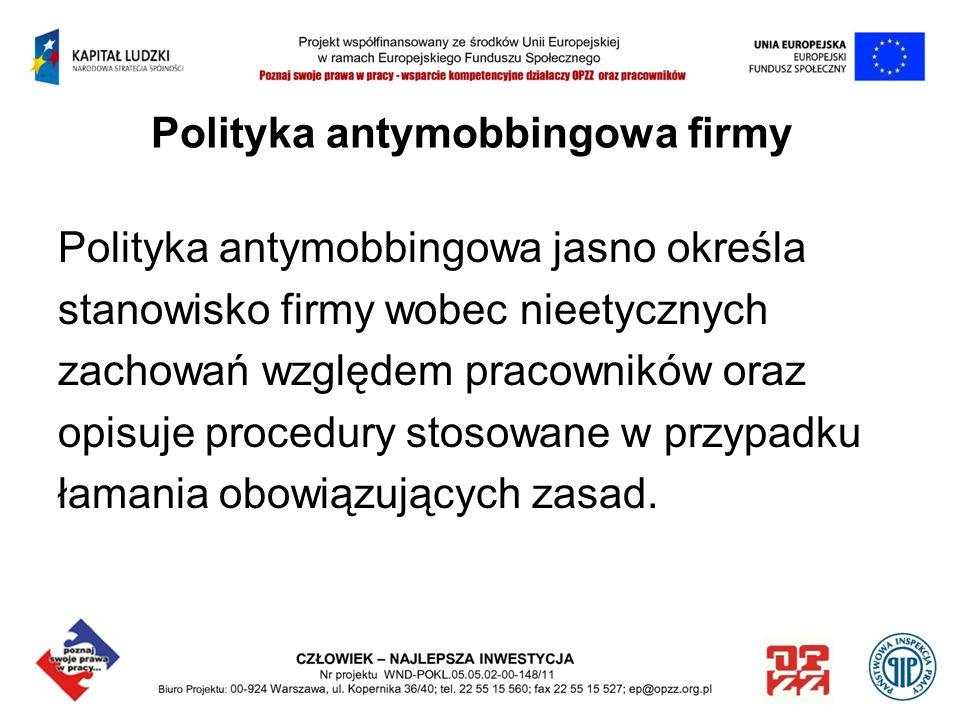 Polityka antymobbingowa firmy Polityka antymobbingowa jasno określa stanowisko firmy wobec nieetycznych zachowań względem pracowników oraz opisuje pro