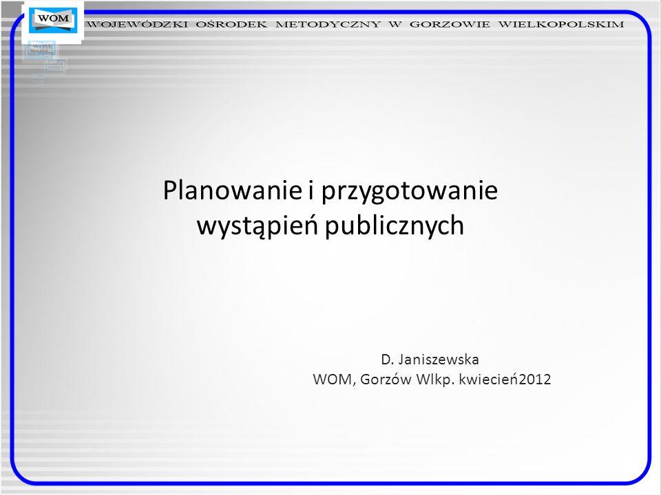 Planowanie i przygotowanie wystąpień publicznych D. Janiszewska WOM, Gorzów Wlkp. kwiecień2012