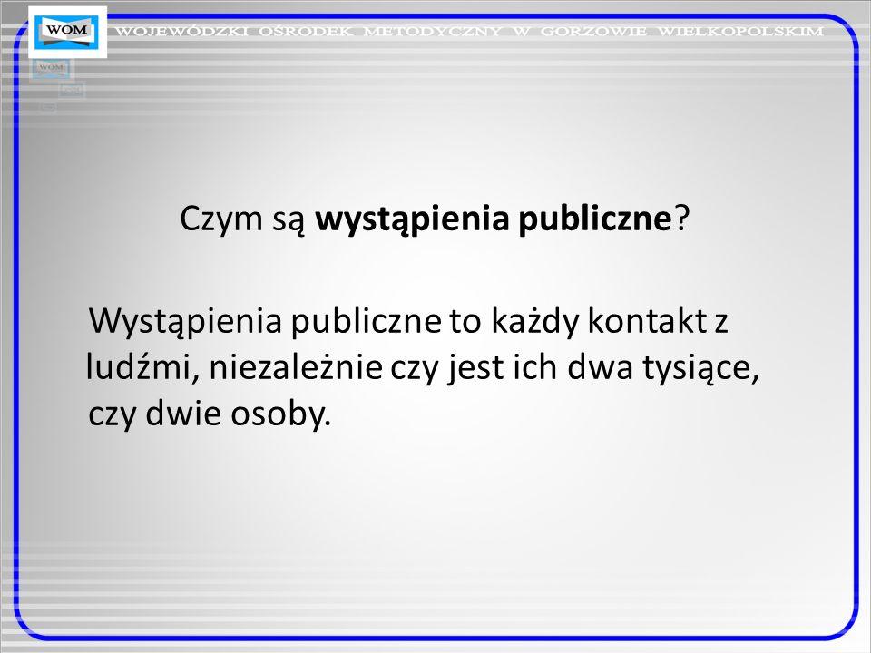 Czym są wystąpienia publiczne? Wystąpienia publiczne to każdy kontakt z ludźmi, niezależnie czy jest ich dwa tysiące, czy dwie osoby.