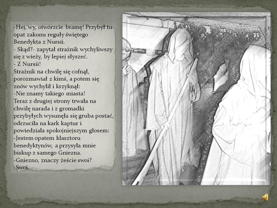 -Hej, wy, otwórzcie bramę.Przybył tu opat zakonu reguły świętego Benedykta z Nursii.