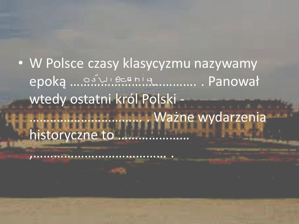 W Polsce czasy klasycyzmu nazywamy epoką ……………………………….. Panował wtedy ostatni król Polski - ……………………………. Ważne wydarzenia historyczne to …………………,……………