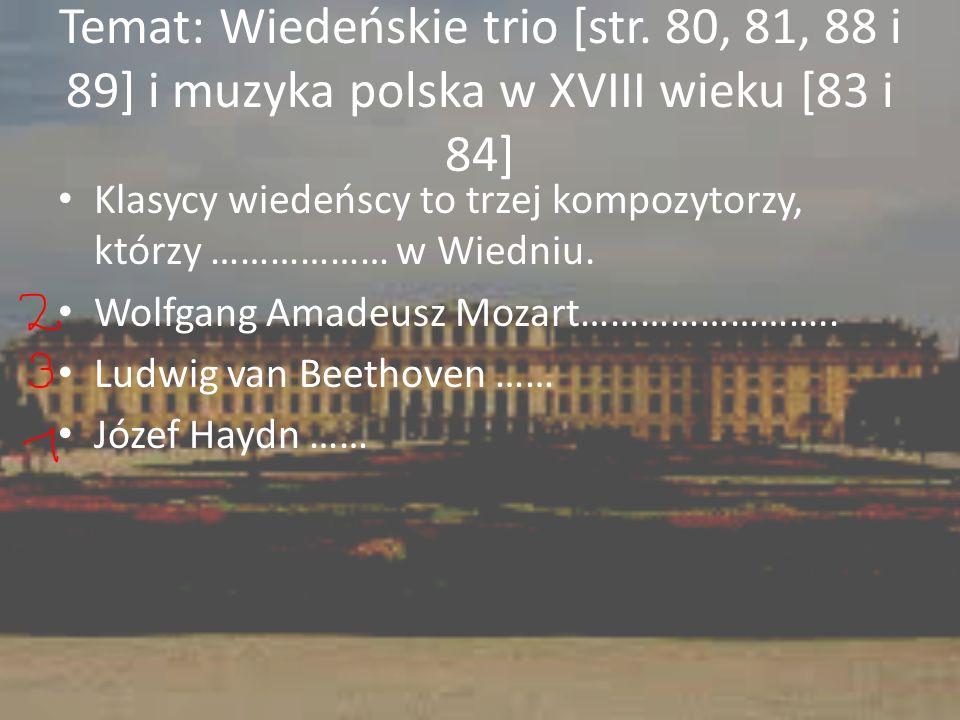 Temat: Wiedeńskie trio [str. 80, 81, 88 i 89] i muzyka polska w XVIII wieku [83 i 84] Klasycy wiedeńscy to trzej kompozytorzy, którzy ……………… w Wiedniu