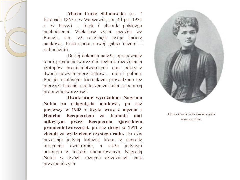 Maria Curie Skłodowska (ur. 7 listopada 1867 r. w Warszawie, zm. 4 lipca 1934 r. w Passy) – fizyk i chemik polskiego pochodzenia. Większość życia spęd