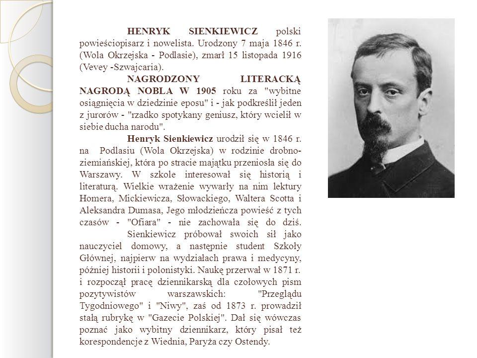 HENRYK SIENKIEWICZ polski powieściopisarz i nowelista. Urodzony 7 maja 1846 r. (Wola Okrzejska - Podlasie), zmarł 15 listopada 1916 (Vevey -Szwajcaria