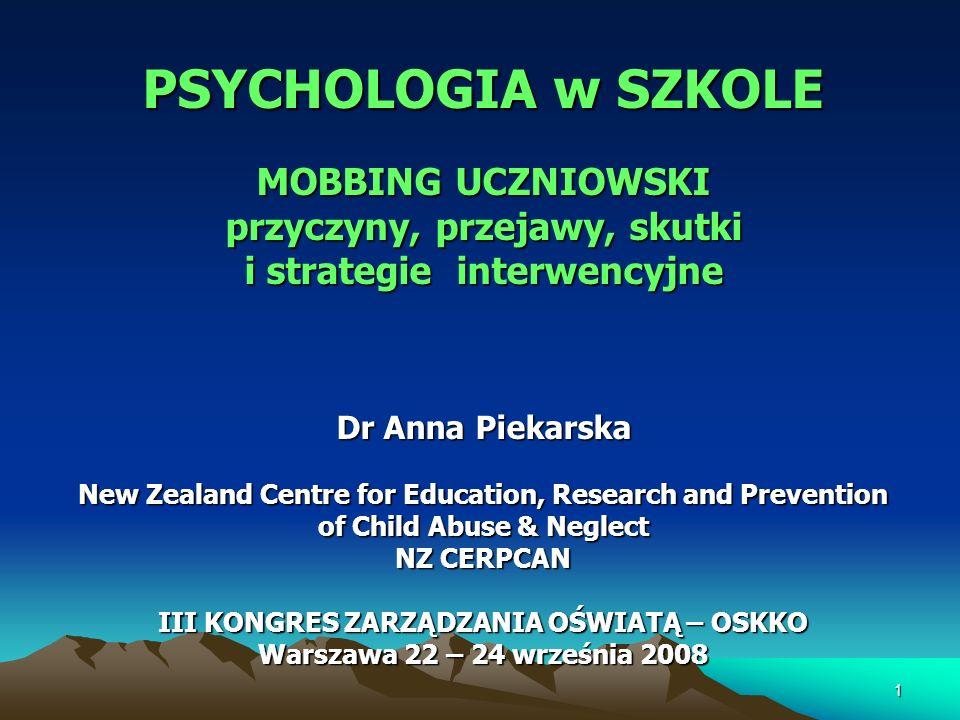 PSYCHOLOGIA w SZKOLE MOBBING UCZNIOWSKI przyczyny, przejawy, skutki i strategie interwencyjne Dr Anna Piekarska New Zealand Centre for Education, Rese