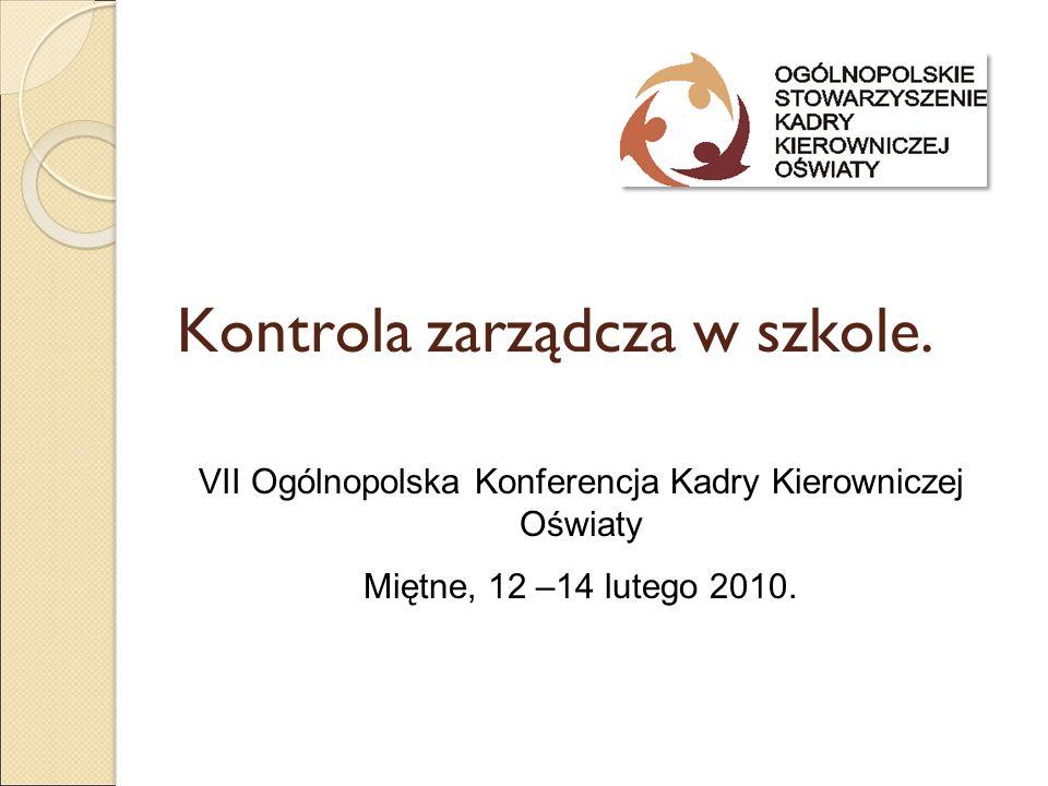 Kontrola zarządcza w szkole. VII Ogólnopolska Konferencja Kadry Kierowniczej Oświaty Miętne, 12 –14 lutego 2010.