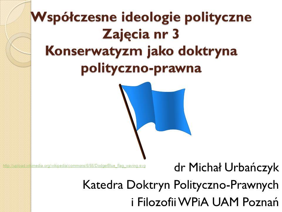Współczesne ideologie polityczne Zajęcia nr 3 Konserwatyzm jako doktryna polityczno-prawna dr Michał Urbańczyk Katedra Doktryn Polityczno-Prawnych i F