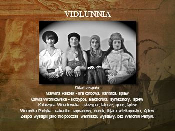 VIDLUNNIA Vidlunnia to zespół zajmujący się pieśniami tradycyjnymi, głównie z Ukrainy, a także Białorusi i pogranicza z Polską. Tradycyjne melodie, te