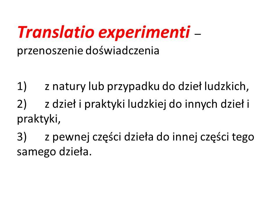 Translatio experimenti – przenoszenie doświadczenia 1)z natury lub przypadku do dzieł ludzkich, 2)z dzieł i praktyki ludzkiej do innych dzieł i prakty