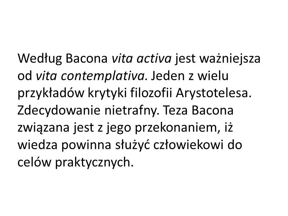 Według Bacona vita activa jest ważniejsza od vita contemplativa. Jeden z wielu przykładów krytyki filozofii Arystotelesa. Zdecydowanie nietrafny. Teza