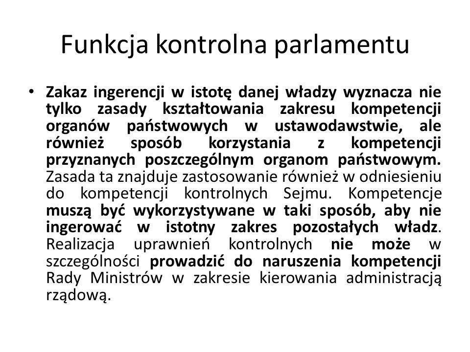 Funkcja kontrolna parlamentu Zakaz ingerencji w istotę danej władzy wyznacza nie tylko zasady kształtowania zakresu kompetencji organów państwowych w