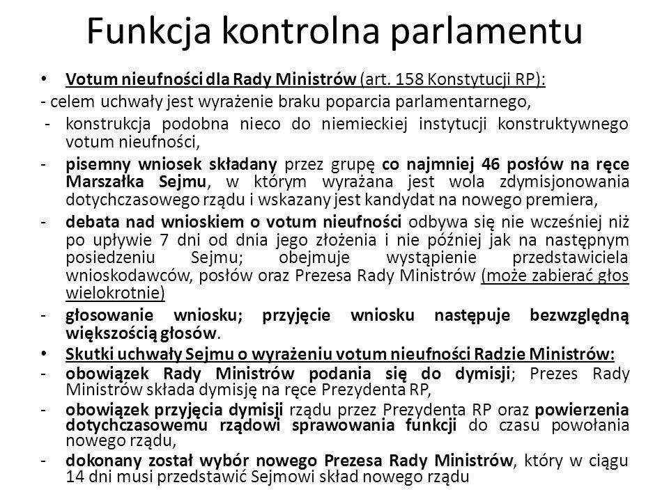 Funkcja kontrolna parlamentu Votum nieufności dla Rady Ministrów (art. 158 Konstytucji RP): - celem uchwały jest wyrażenie braku poparcia parlamentarn