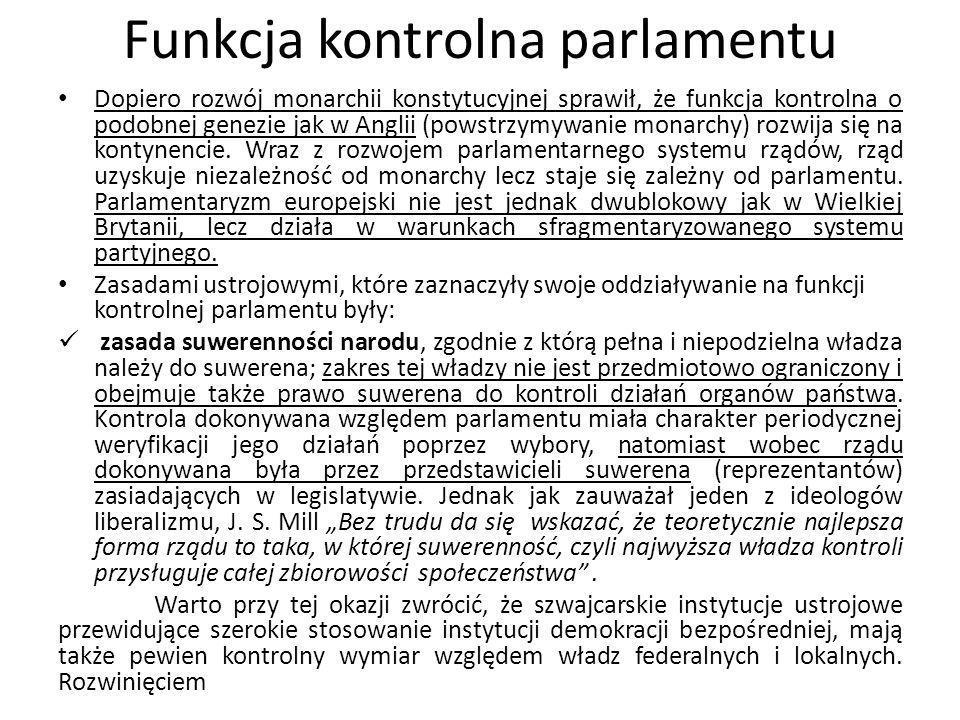 Funkcja kontrolna parlamentu Dopiero rozwój monarchii konstytucyjnej sprawił, że funkcja kontrolna o podobnej genezie jak w Anglii (powstrzymywanie mo