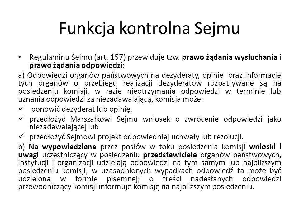 Funkcja kontrolna Sejmu Regulaminu Sejmu (art. 157) przewiduje tzw. prawo żądania wysłuchania i prawo żądania odpowiedzi: a) Odpowiedzi organów państw