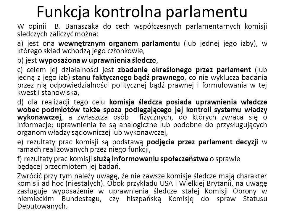 Funkcja kontrolna parlamentu W opinii B. Banaszaka do cech współczesnych parlamentarnych komisji śledczych zaliczyć można: a) jest ona wewnętrznym org