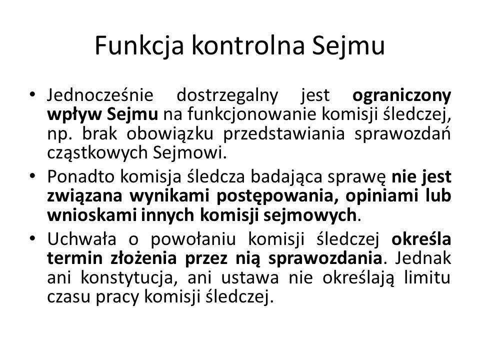 Funkcja kontrolna Sejmu Jednocześnie dostrzegalny jest ograniczony wpływ Sejmu na funkcjonowanie komisji śledczej, np. brak obowiązku przedstawiania s