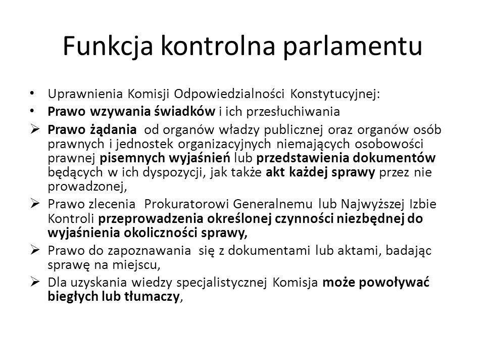 Funkcja kontrolna parlamentu Uprawnienia Komisji Odpowiedzialności Konstytucyjnej: Prawo wzywania świadków i ich przesłuchiwania Prawo żądania od orga