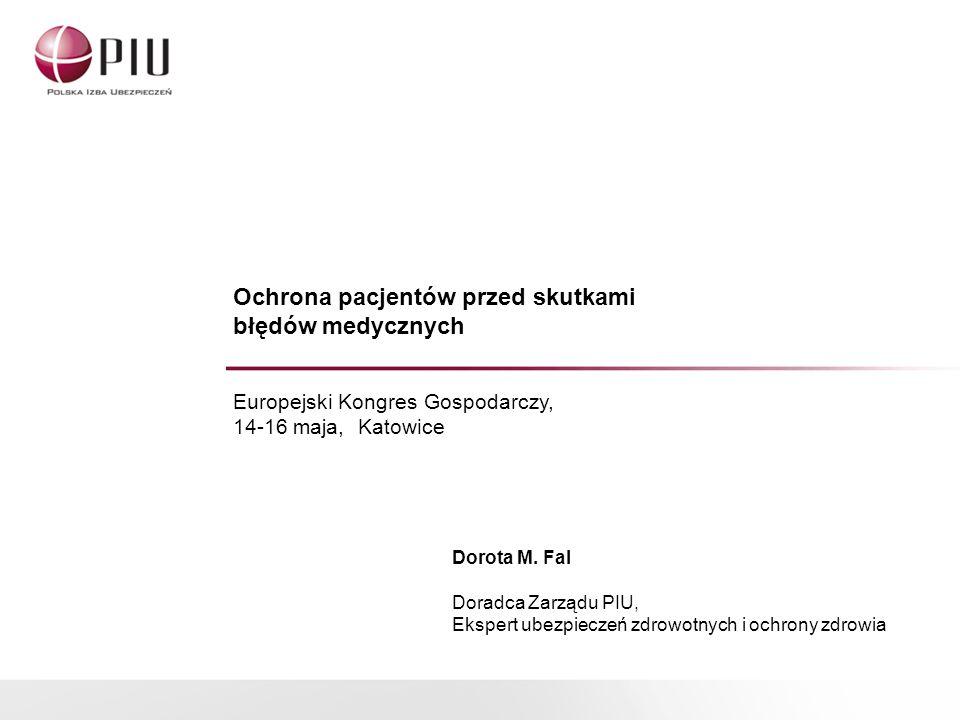 Ochrona pacjentów przed skutkami błędów medycznych Europejski Kongres Gospodarczy, 14-16 maja, Katowice Dorota M. Fal Doradca Zarządu PIU, Ekspert ube