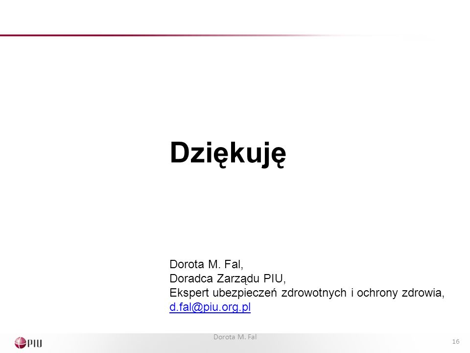 Dziękuję Dorota M. Fal, Doradca Zarządu PIU, Ekspert ubezpieczeń zdrowotnych i ochrony zdrowia, d.fal@piu.org.pl 16 Dorota M. Fal